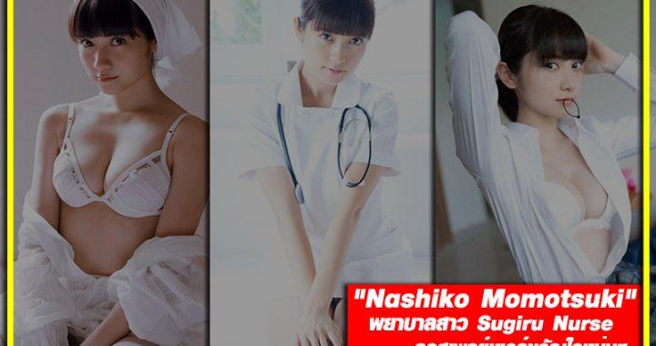 """Nashiko Momotsuki"" พยาบาลสาว Sugiru Nurse คอสเพลย์เยอร์ขวัญใจหนุ่มๆ"